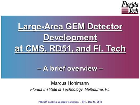 Large-Area GEM Detector Development at CMS, RD51, and Fl. Tech – A brief overview – Marcus Hohlmann Florida Institute of Technology, Melbourne, FL PHENIX.