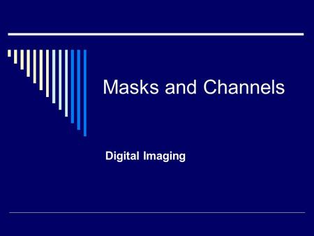 Masks and Channels Digital Imaging. Masks  Let you isolate and protect parts of an image  Based on a selection The area not selected is masked or protected.