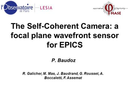 The Self-Coherent Camera: a focal plane wavefront sensor for EPICS P. Baudoz R. Galicher, M. Mas, J. Baudrand, G. Rousset, A. Boccaletti, F. Assemat.