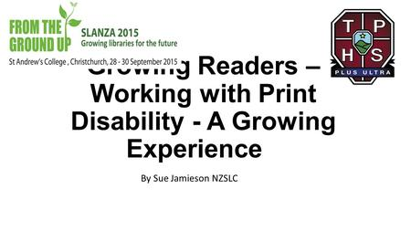Growing Readers – Working with Print Disability - A Growing Experience By Sue Jamieson NZSLC.