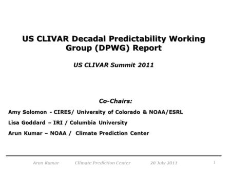 1 Arun Kumar Climate Prediction Center 20 July 2011 US CLIVAR Decadal Predictability Working Group (DPWG) Report US CLIVAR Summit 2011 Co-Chairs: Amy Solomon.