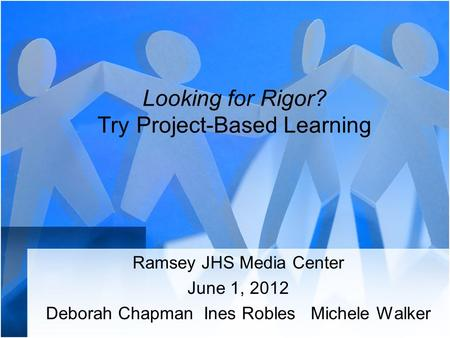 Looking for Rigor? Try Project-Based Learning Ramsey JHS Media Center June 1, 2012 Deborah Chapman Ines Robles Michele Walker.