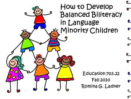 How to Develop Balanced Biliteracy in Language Minority Children Education 703.22 Fall 2010 Romina G. Ladner.