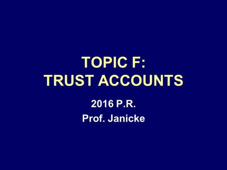 TOPIC F: TRUST ACCOUNTS 2016 P.R. Prof. Janicke. CLIENTS' FUNDS IN LAWYER'S CUSTODY MUST BE PROTECTED LAWYERS OFTEN HAVE CLIENT FUNDS –ADVANCES ON FEES.