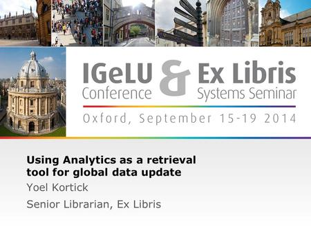 1 Using Analytics as a retrieval tool for global data update Yoel Kortick Senior Librarian, Ex Libris.