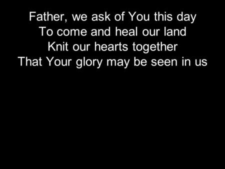 Father, we ask of You this day To come and heal our land Knit our hearts together That Your glory may be seen in us.