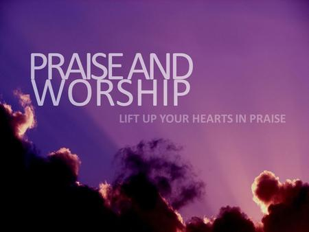 WORSHIP PRAISE AND LIFT UP YOUR HEARTS IN PRAISE.