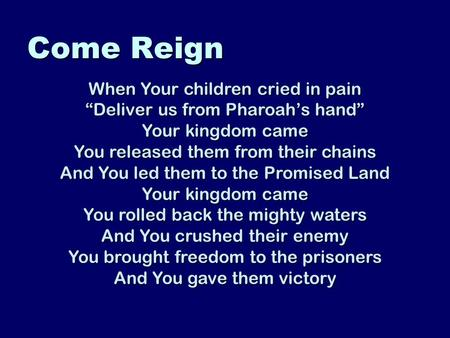 "Come Reign When Your children cried in pain ""Deliver us from Pharoah's hand"" Your kingdom came You released them from their chains And You led them to."