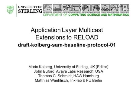 Application Layer Multicast Extensions to RELOAD draft-kolberg-sam-baseline-protocol-01 Mario Kolberg, University of Stirling, UK (Editor) John Buford,