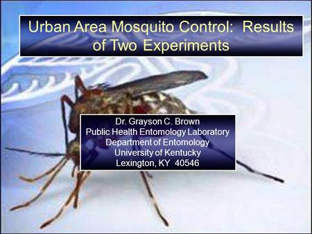 Urban Area Mosquito Control: Results of Two Experiments Dr. Grayson C. Brown Public Health Entomology Laboratory Department of Entomology University of.