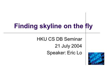 Finding skyline on the fly HKU CS DB Seminar 21 July 2004 Speaker: Eric Lo.