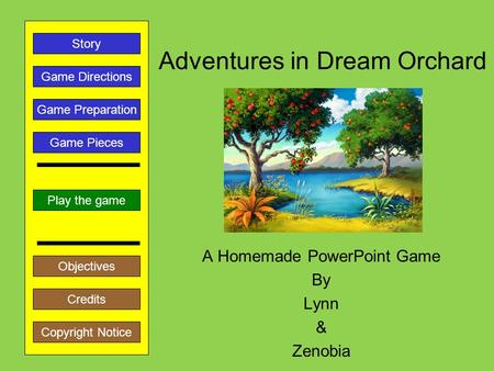 Adventures in Dream Orchard A Homemade PowerPoint Game By Lynn & Zenobia Play the game Game Directions Story Credits Copyright Notice Game Preparation.
