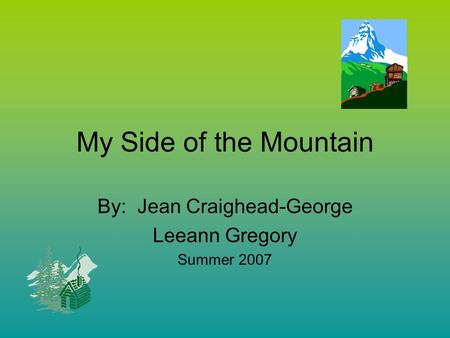 My Side of the Mountain By: Jean Craighead-George Leeann Gregory Summer 2007.