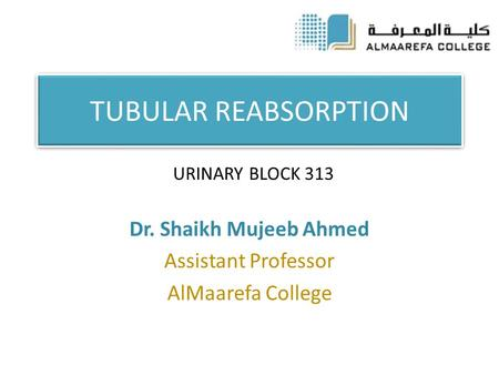 TUBULAR REABSORPTION Dr. Shaikh Mujeeb Ahmed Assistant Professor AlMaarefa College URINARY BLOCK 313.