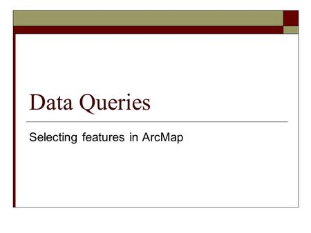 Data Queries Selecting features in ArcMap. Data queries  Important part of a GIS project Can be a part of your data preparation or final analysis  Data.