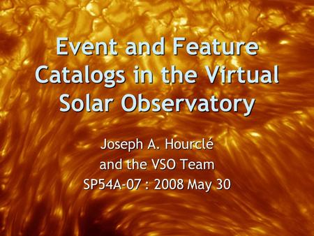 Event and Feature Catalogs in the Virtual Solar Observatory Joseph A. Hourclé and the VSO Team SP54A-07 : 2008 May 30.