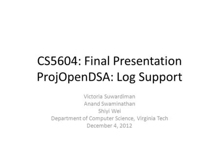 CS5604: Final Presentation ProjOpenDSA: Log Support Victoria Suwardiman Anand Swaminathan Shiyi Wei Department of Computer Science, Virginia Tech December.