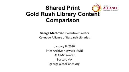 Shared Print Gold Rush Library Content Comparison George Machovec, Executive Director Colorado Alliance of Research Libraries January 8, 2016 Print Archive.