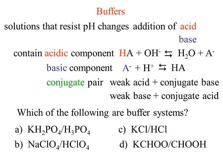Buffers solutions that resist pH changes base addition ofacid containacidic componentHAHA+ OH -  H 2 O + A - basic component A-A- + H +  HA conjugate.