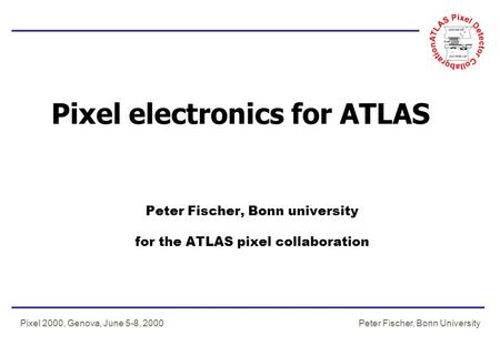 Peter Fischer, Bonn UniversityPixel 2000, Genova, June 5-8, 2000 Pixel electronics for ATLAS Peter Fischer, Bonn university for the ATLAS pixel collaboration.
