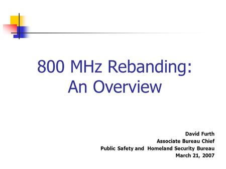 800 MHz Rebanding: An Overview David Furth Associate Bureau Chief Public Safety and Homeland Security Bureau March 21, 2007.
