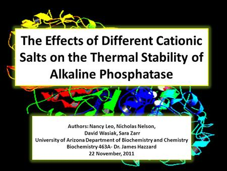 The Effects of Different Cationic Salts on the Thermal Stability of Alkaline Phosphatase Authors: Nancy Leo, Nicholas Nelson, David Wasiak, Sara Zarr University.