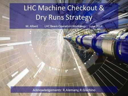 LHC Machine Checkout & Dry Runs Strategy Acknowledgements: R.Alemany, R.Giachino M. Albert LHC Beam Operation Workshop June 2014.