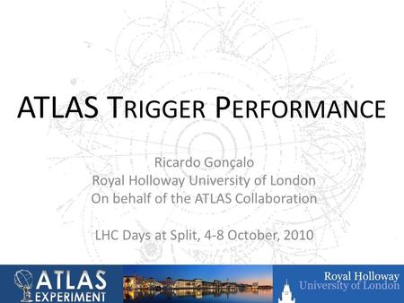 ATLAS T RIGGER P ERFORMANCE Ricardo Gonçalo Royal Holloway University of London On behalf of the ATLAS Collaboration LHC Days at Split, 4-8 October, 2010.