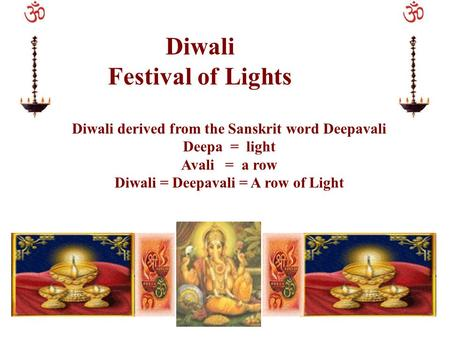 Diwali Festival of Lights Diwali derived from the Sanskrit word Deepavali Deepa = light Avali = a row Diwali = Deepavali = A row of Light.