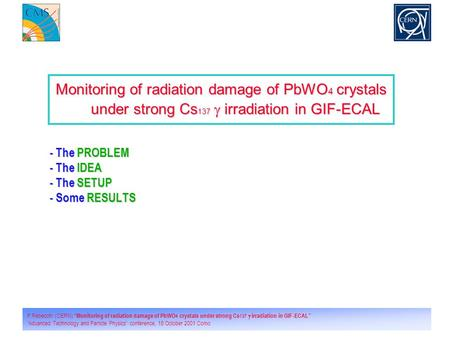 "1 P.Rebecchi (CERN) ""Monitoring of radiation damage of PbWO 4 crystals under strong Cs 137  irradiation in GIF-ECAL"" ""Advanced Technology and Particle."
