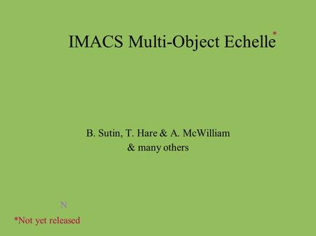 IMACS Multi-Object Echelle B. Sutin, T. Hare & A. McWilliam & many others N *Not yet released *