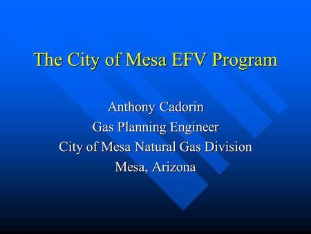 The City of Mesa EFV Program Anthony Cadorin Gas Planning Engineer City of Mesa Natural Gas Division Mesa, Arizona.