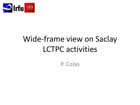 Wide-frame view on Saclay LCTPC activities P. Colas.