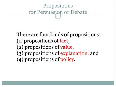 Propositions for Persuasion or Debate There are four kinds of propositions: (1) propositions of fact, (2) propositions of value, (3) propositions of explanation,