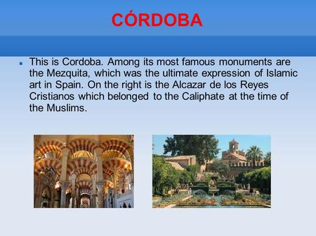 CÓRDOBA This is Cordoba. Among its most famous monuments are the Mezquita, which was the ultimate expression of Islamic art in Spain. On the right is the.