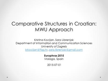 Comparative Structures in Croatian: MWU Approach Kristina Kocijan, Sara Librenjak Department of Information <strong>and</strong> Communication Sciences University of Zagreb.