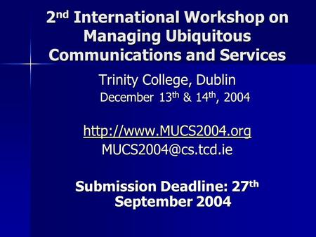 2 nd International Workshop on Managing Ubiquitous Communications and Services Trinity College, Dublin December 13 th & 14 th, 2004