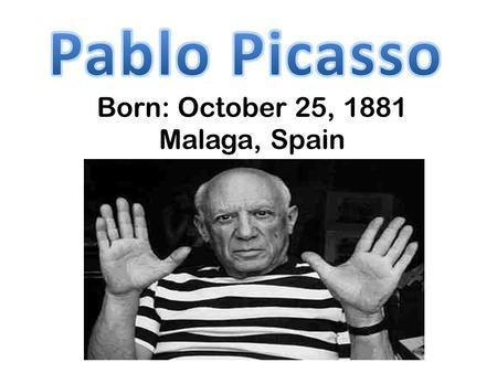 "Born: October 25, 1881 Malaga, Spain. Father, Don Jose Ruiz, a fine arts professor Picasso's first words ""piz, piz"" Age 7 - formal art training began."