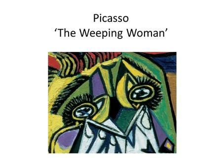 Picasso 'The Weeping Woman'. ARTIST Born 25 October 1881 – 8 April 1973) Spain He is one of the most recognized figures in 20th-century art. He is best.