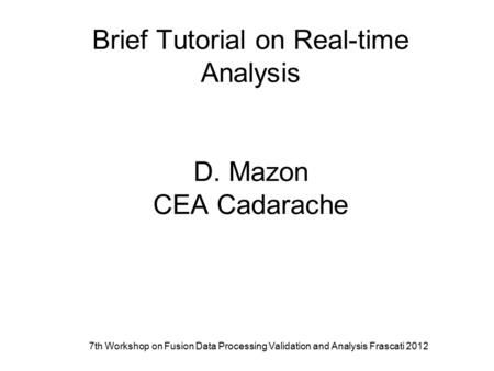 7th Workshop on Fusion Data Processing Validation and Analysis Frascati 2012 Brief Tutorial on Real-time Analysis D. Mazon CEA Cadarache.