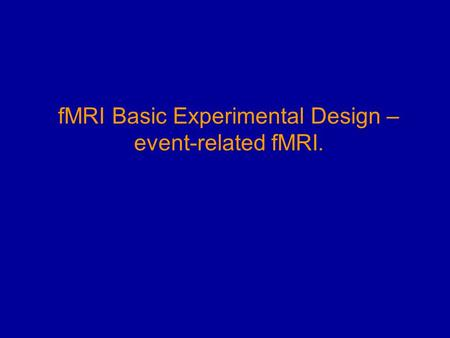 FMRI Basic Experimental Design – event-related fMRI.