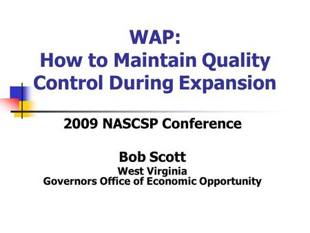 WAP: How to Maintain Quality Control During Expansion 2009 NASCSP Conference Bob Scott West Virginia Governors Office of Economic Opportunity.