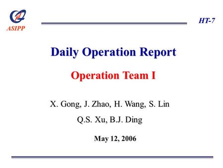 ASIPP HT-7 Daily Operation Report Operation Team I X. Gong, J. Zhao, H. Wang, S. Lin Q.S. Xu, B.J. Ding May 12, 2006.
