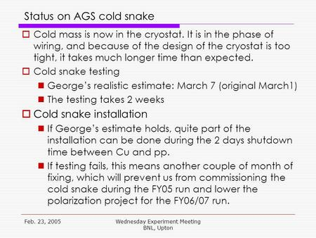 Feb. 23, 2005Wednesday Experiment Meeting BNL, Upton Status on AGS cold snake  Cold mass is now in the cryostat. It is in the phase of wiring, and because.