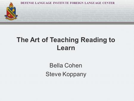DEFENSE LANGUAGE INSTITUTE FOREIGN LANGUAGE CENTER The Art of Teaching Reading to Learn Bella Cohen Steve Koppany.