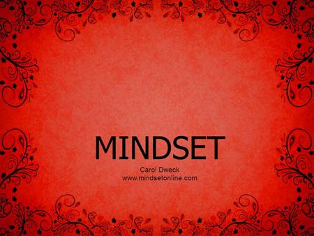 MINDSET Carol Dweck www.mindsetonline.com. Mindset Mindsets are beliefs – beliefs about yourself and your most basic qualities.