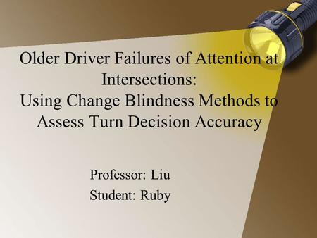 Older Driver Failures of Attention at Intersections: Using Change Blindness Methods to Assess Turn Decision Accuracy Professor: Liu Student: Ruby.