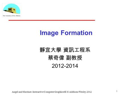 1 Angel and Shreiner: Interactive Computer Graphics6E © Addison-Wesley 2012 Image Formation 靜宜大學 資訊工程系 蔡奇偉 副教授 2012-2014.