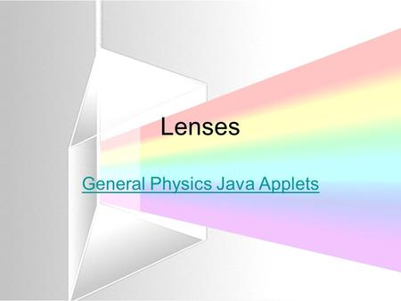 Lenses General Physics Java Applets. Images in Lenses S ize, A ttitude, L ocation, T ype Size –Is the image bigger, smaller or the same size as the object?