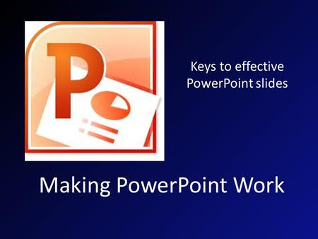 Making PowerPoint Work Keys to effective PowerPoint slides.